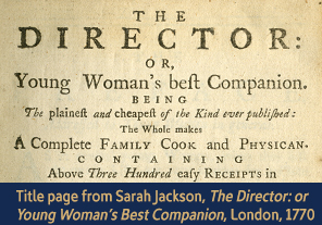 <a href='/gallery/fireandfreedom/explore/artoftrussing/a/' class='video'>1. Title page from <em>Young Woman's Best Companion</em></a>                         <h4>Title page from <em>Sarah Jackson, The Director: or Young Woman's Best Companion</em>, London, 1770</h4> 						<h5>Courtesy National Library of Medicine</h5> 						<p>As described on this page, <em>Sarah Jackson's The Director: or Young Woman's Best Companion</em> (London, 1770) offers a plethora of 'plain' information for family cooks. In addition to three hundred easy recipes, it contains instructions for choosing the best foods at market; directions for carving meats and making wines; menus suggestions by month; and cures for illnesses and maladies. <a href='/gallery/fireandfreedom/browse/item/1007/a/'>You can view the entire book here</a>.</p>
