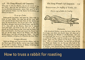 <a href='/gallery/fireandfreedom/explore/artoftrussing/b/'>2. How to truss a rabbit for roasting</a>                          <h4>How to truss a rabbit for roasting from <em>Young Woman's Best Companion</em>, 1770</h4> 					     <h5>Courtesy National Library of Medicine</h5>                          <p>As Jackson explains on the right hand page, to prepare a single rabbit for roasting on a spit a cook needs to 'case' (skin) it, cut off the lower joints of its 'wings' (forelegs), skewer it together in two places, and then pass a spit through its head and body.</p>