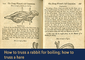 <a href='/gallery/fireandfreedom/explore/artoftrussing/c/'>3. How to truss a rabbit for boiling; how to truss a hare</a>                         <h4>How to truss a rabbit for boiling; how to truss a hare from <em>Young Woman's Best Companion</em>, 1770</h4> 					    <h5>Courtesy National Library of Medicine</h5>                          <p>On these two pages Jackson describes how to compactly truss a rabbit or a hare before boiling it in a pot over a fire. In the case of the hare, the cook needs to skewer the animal in seven places from head to 'scut' (tail), including putting two skewers in the ears to make them almost stand upright.</p>