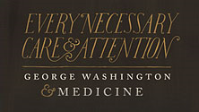 Every Necessary Care and Attention: George Washington and Medicine