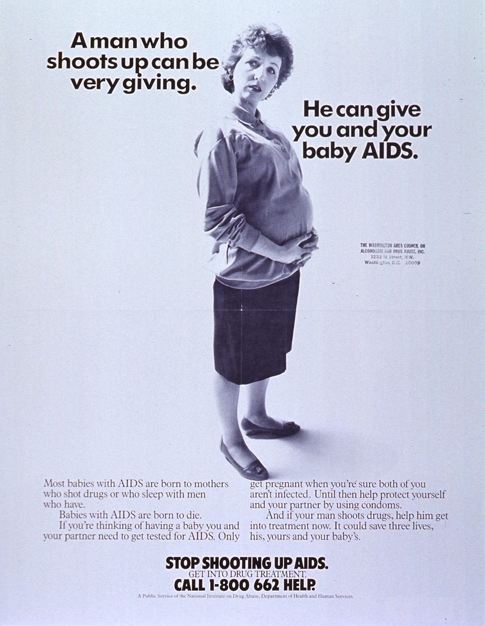 White poster with black lettering. Title A Man Who Shoots Up Can Be Very Giving is near the top of poster. Visual image is a reproduction of a black and white photo of a pregnant woman of European heritage. She is standing in profile, with her head turned to face the viewer. Lengthy caption appears below photo, stresses the risk of transmitting AIDS to a baby and the importance of testing and drug treatment. Remaining text, including a phone number for treatment information, at bottom of poster. Poster also bears an address stamp from the Washington Area Council on Alcoholism and Drug Abuse.