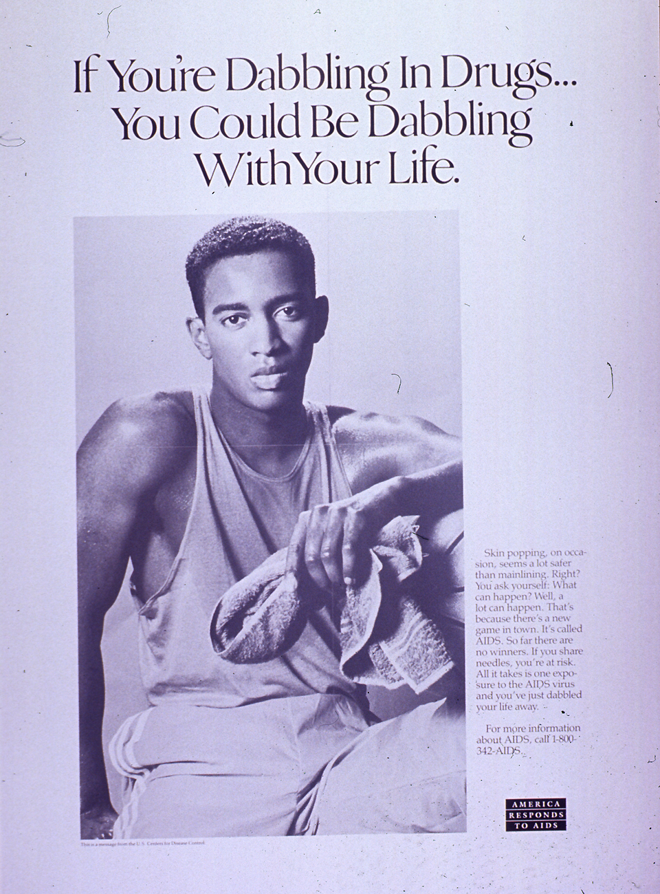 Predominantly white poster with black lettering. Title If you're dabbling in drugs... you could be dabbling with your life at top of poster. Visual image is a black and white photo reproduction featuring a young man. He wears a tank top and sweat pants and he holds a towel, as if he has been playing a sport. Caption on right side of poster stresses that any amount of drug use involving shared needles poses a risk of AIDS. Note in lower right corner. Publisher information at bottom of poster.