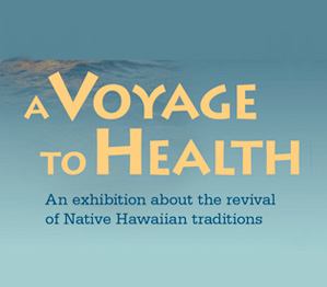 A Voyage to Health: An exhibition about the revival of Native Hawaiian Traditions
