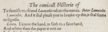 Photograph of a play exerpt, with text reading: The comicall historie of...  To furnish vs; friend Launcelet whats the newes. Enter Lancelet.  Lancelet: And it shall please you to breake up this, it shall seems to signifie. Loren: I know the hand, in faith tis a faire hand, And whiter then the paper it writ on