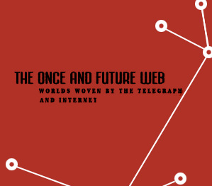 The Once and Future Web: Worlds Woven together by the Telegraph and Internet
